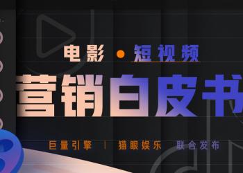 猫眼娱乐&巨量引擎联合发布《电影·短视频营销白皮书》