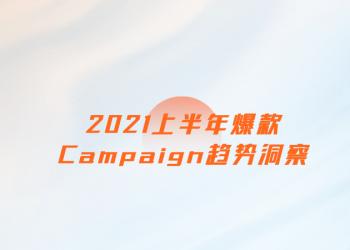 2021上半年爆款campaign趋势洞察